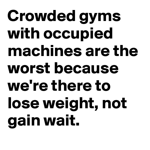 Crowded gyms with occupied machines are the worst because we're there to lose weight, not gain wait.