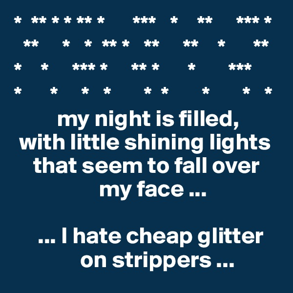 *  ** * * ** *      ***   *    **     *** *   **     *   *  ** *   **     **    *      ** *    *     *** *     ** *      *       ***  *      *     *   *       *  *       *       *   *          my night is filled,   with little shining lights            that seem to fall over                    my face ...       ... I hate cheap glitter               on strippers ...