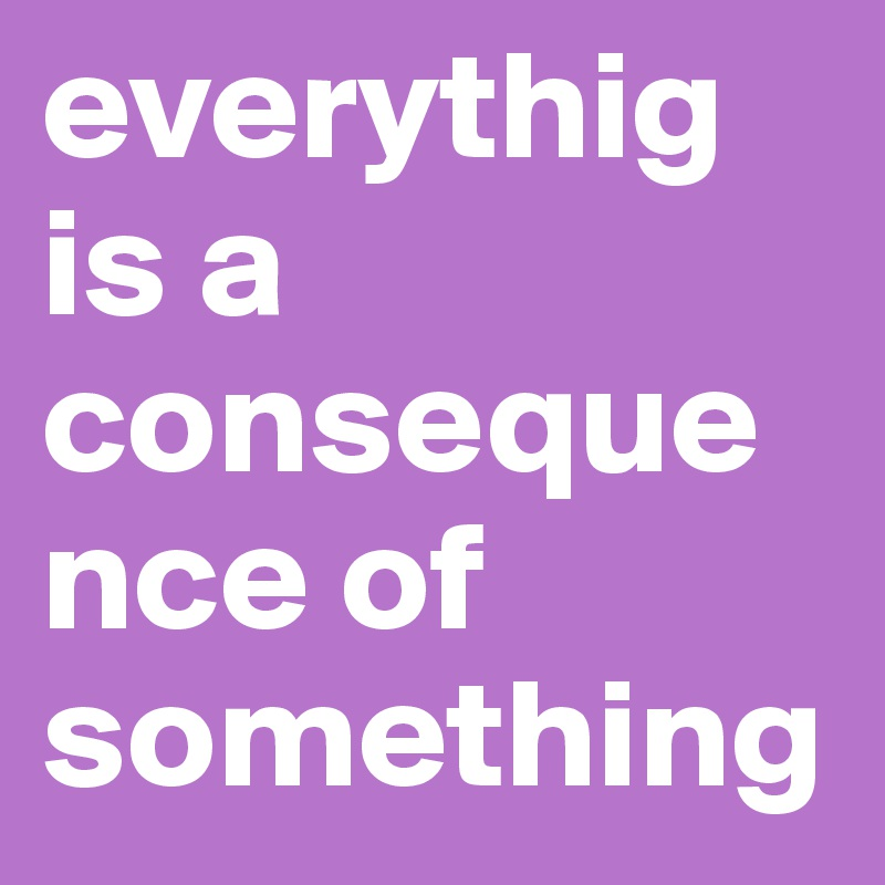 everythig is a consequence of something