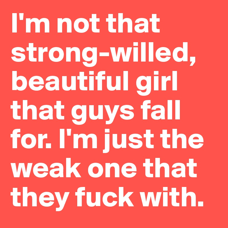 I'm not that strong-willed, beautiful girl that guys fall for. I'm just the weak one that they fuck with.