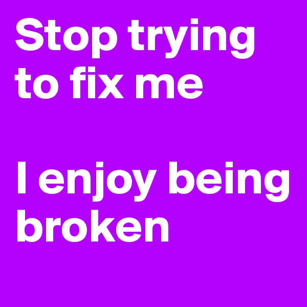 Stop trying to fix me  I enjoy being broken