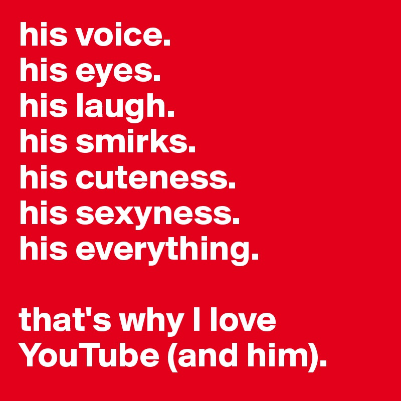 his voice. his eyes. his laugh. his smirks. his cuteness. his sexyness. his everything.  that's why I love YouTube (and him).
