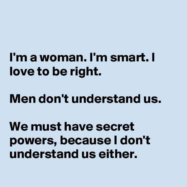 I'm a woman. I'm smart. I love to be right.  Men don't understand us.  We must have secret powers, because I don't  understand us either.