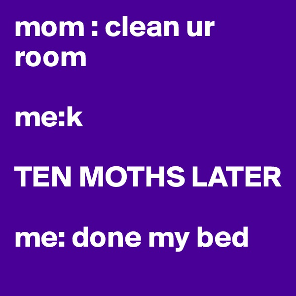 mom : clean ur room   me:k          TEN MOTHS LATER   me: done my bed