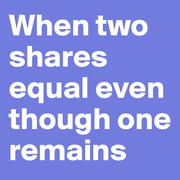 When two shares equal even though one remains