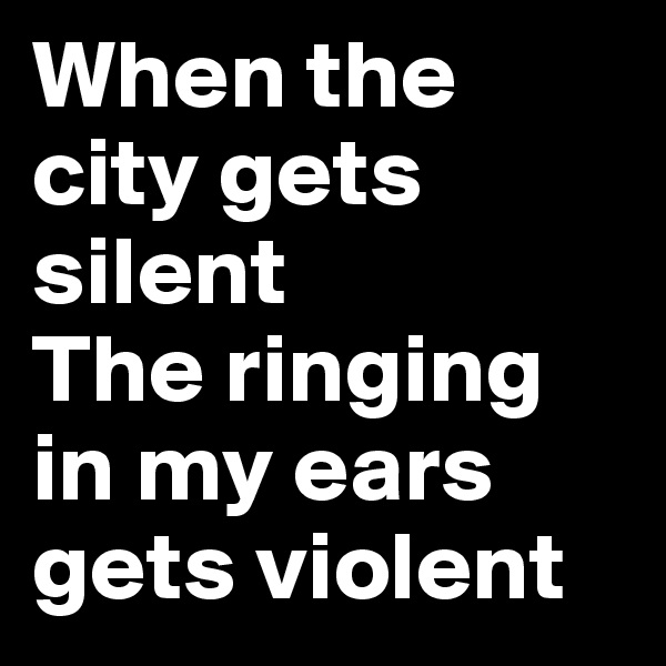 When the city gets silent The ringing in my ears gets violent