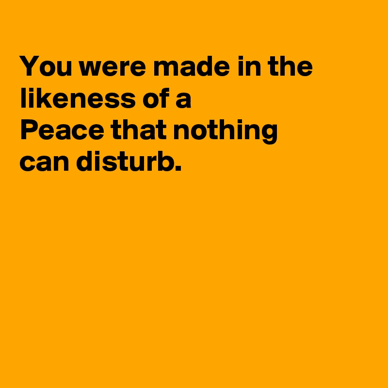 You were made in the likeness of a Peace that nothing can disturb.