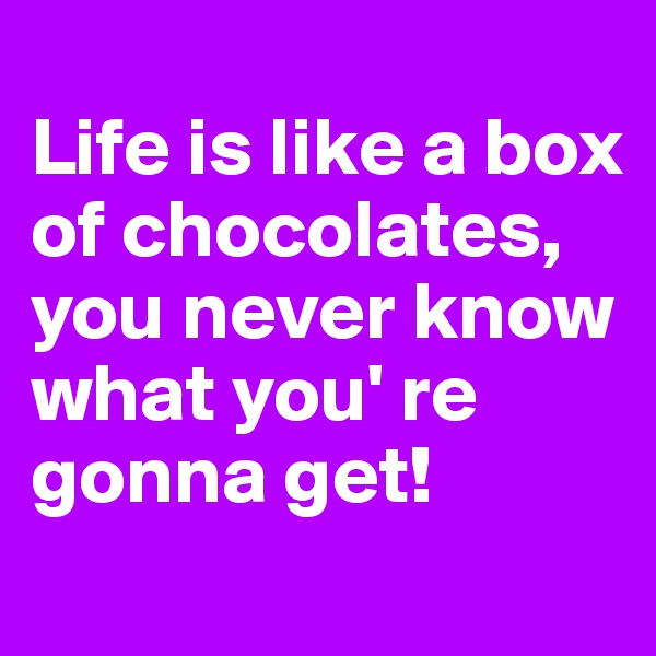 Life is like a box of chocolates, you never know what you' re gonna get!