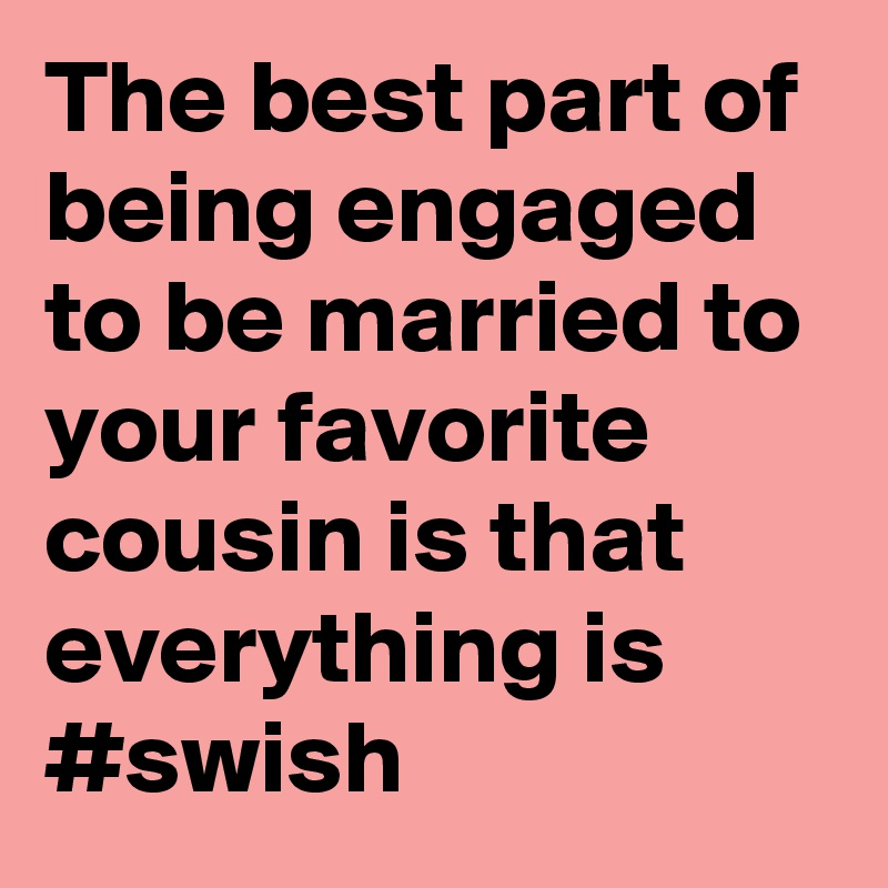 The Best Part Of Being Engaged To Be Married To Your Favorite Cousin