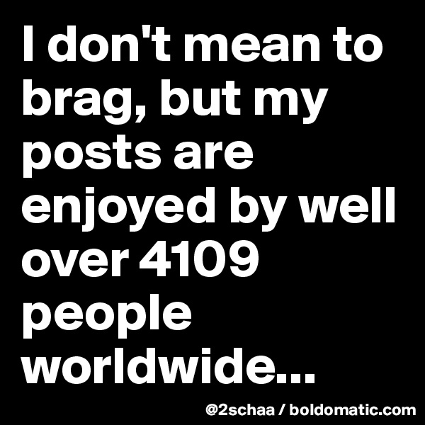 I don't mean to brag, but my posts are enjoyed by well over 4109 people worldwide...