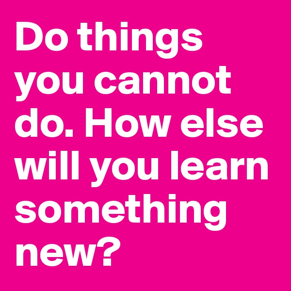 Do things you cannot do. How else will you learn something new?