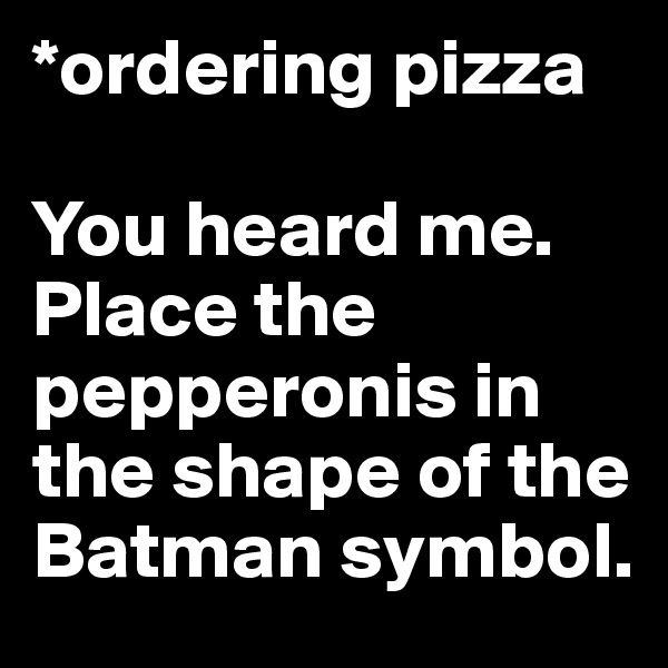 *ordering pizza  You heard me. Place the pepperonis in the shape of the Batman symbol.