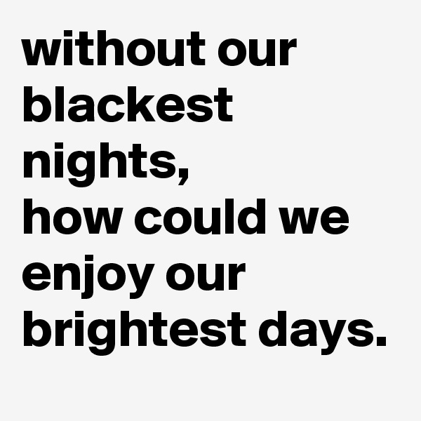 without our blackest nights,  how could we enjoy our brightest days.