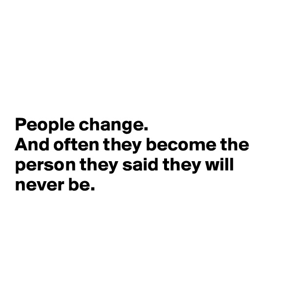 People change. And often they become the person they said they will never be.