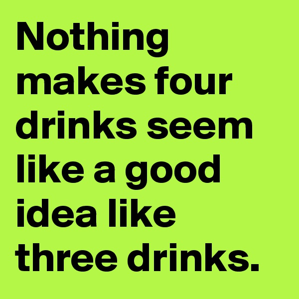 Nothing makes four drinks seem like a good idea like three drinks.