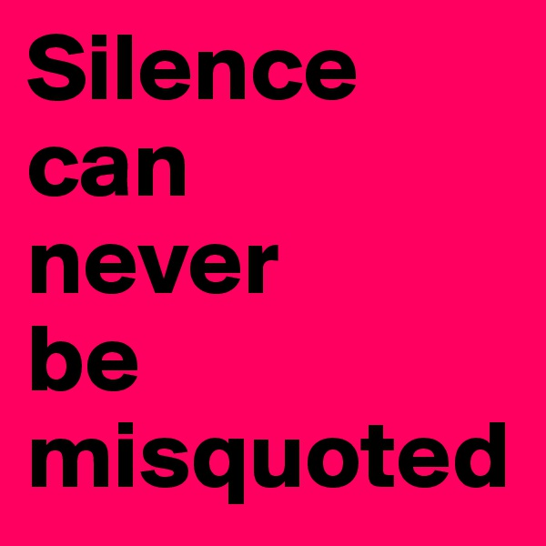 Silence can     never       be misquoted