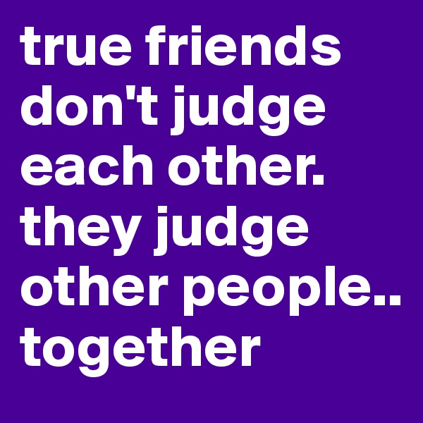 true friends don't judge each other. they judge other people.. together