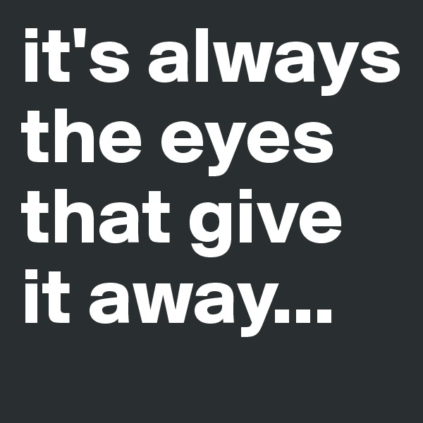 it's always the eyes that give it away...