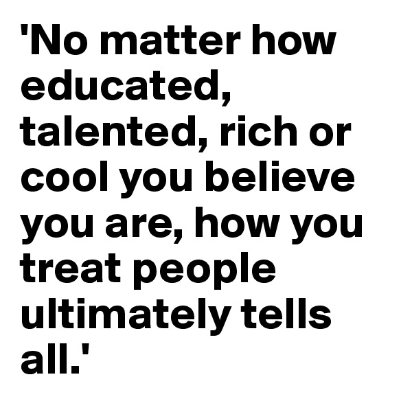 'No matter how educated, talented, rich or cool you believe you are, how you treat people ultimately tells all.'