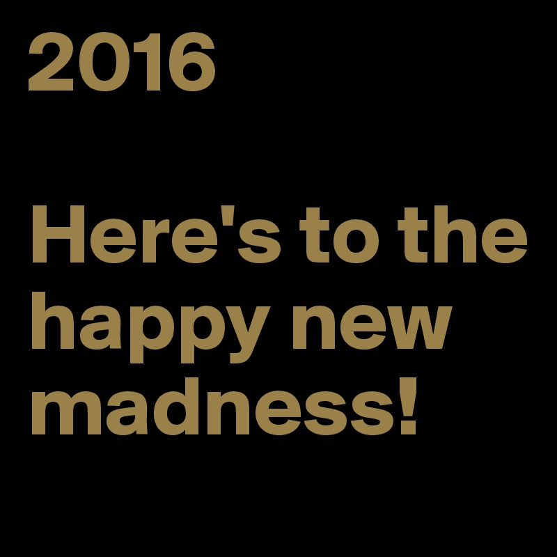 2016  Here's to the happy new madness!