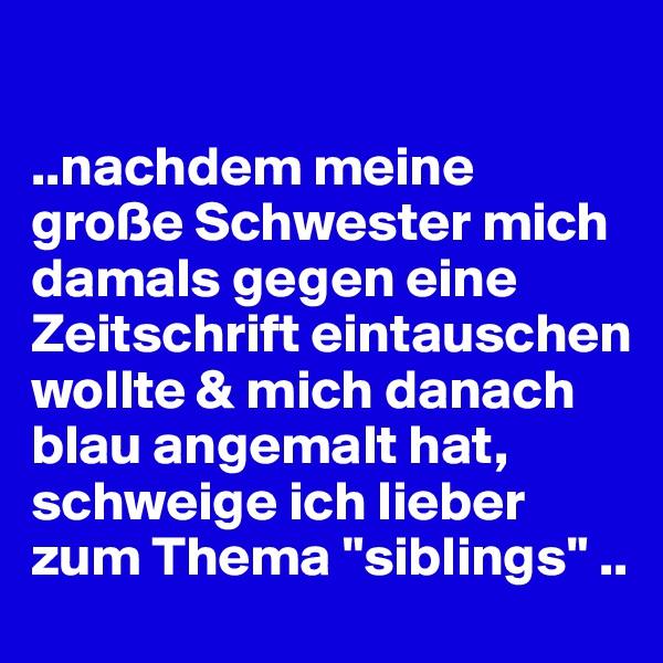 """..nachdem meine große Schwester mich damals gegen eine Zeitschrift eintauschen wollte & mich danach blau angemalt hat, schweige ich lieber zum Thema """"siblings"""" .."""