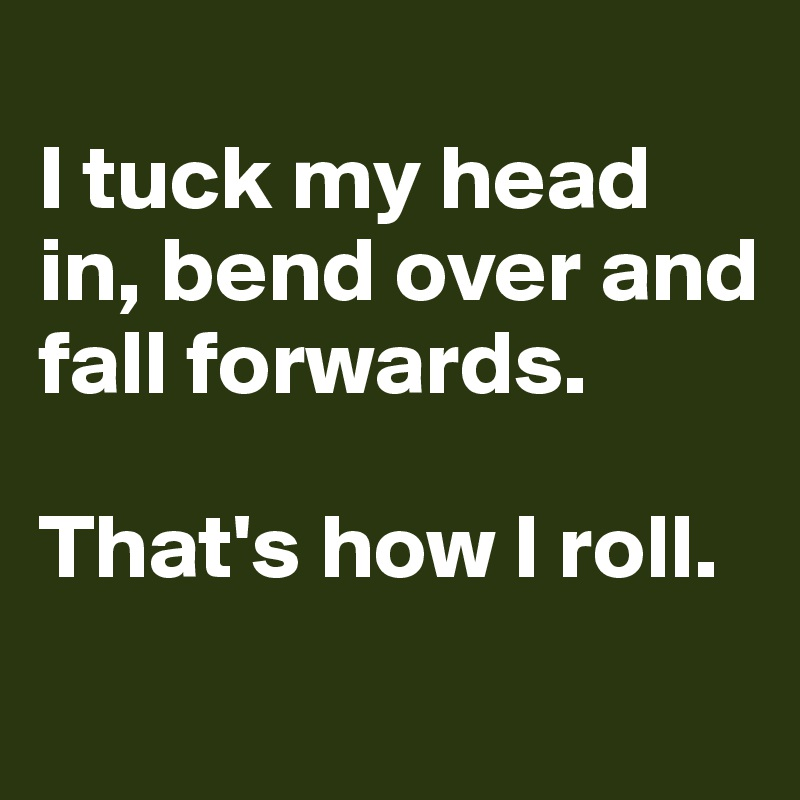 I tuck my head in, bend over and fall forwards.   That's how I roll.
