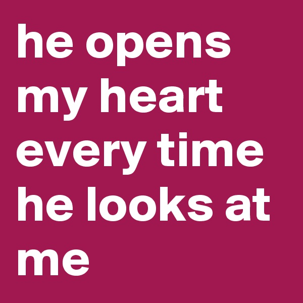 he opens my heart every time he looks at me