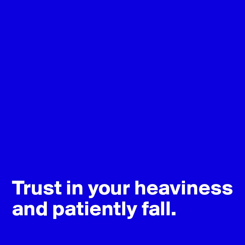 Trust in your heaviness and patiently fall.