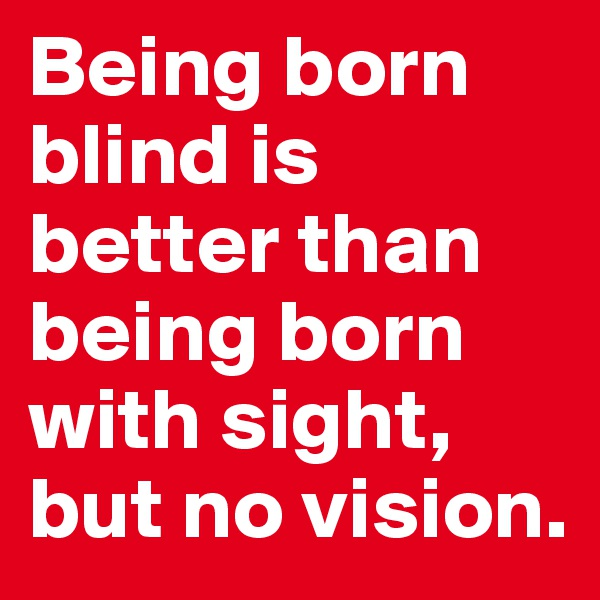 Being born blind is better than being born with sight, but no vision.