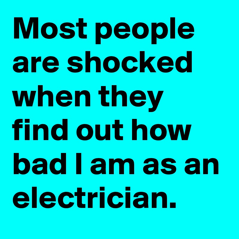 Most people are shocked when they find out how bad I am as an electrician.