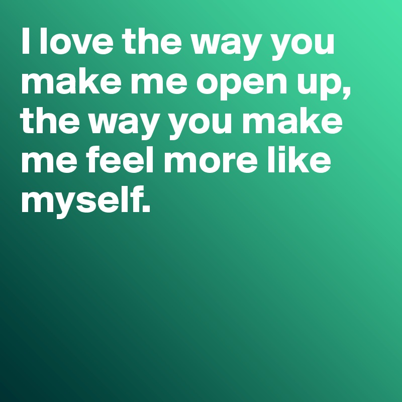 I Love The Way You Make Me Open Up, The Way You Make Me Feel