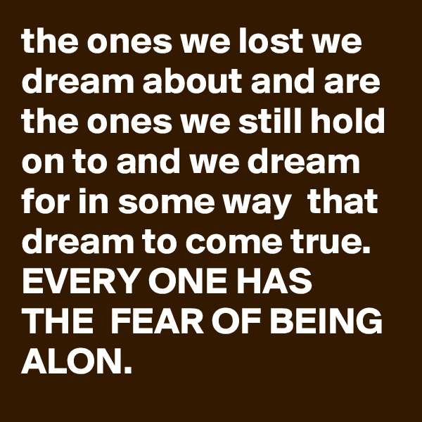 the ones we lost we dream about and are the ones we still hold on to and we dream for in some way  that dream to come true. EVERY ONE HAS THE  FEAR OF BEING ALON.