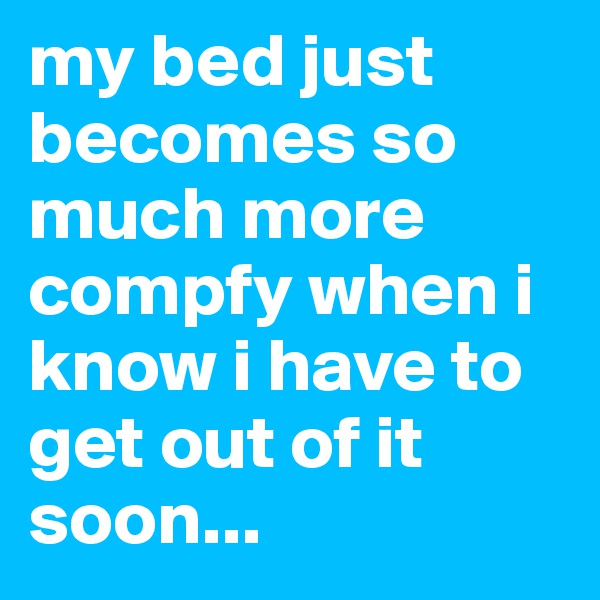 my bed just becomes so much more compfy when i know i have to get out of it soon...