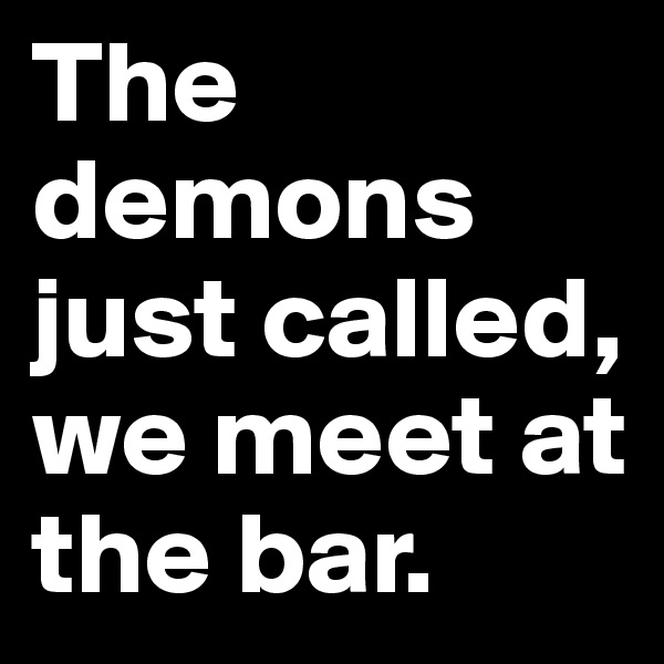 The demons just called, we meet at the bar.