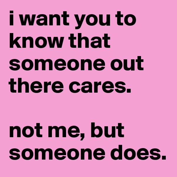 i want you to know that someone out there cares.  not me, but someone does.