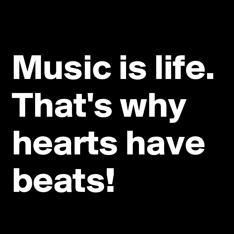 Music is life.  That's why hearts have beats!