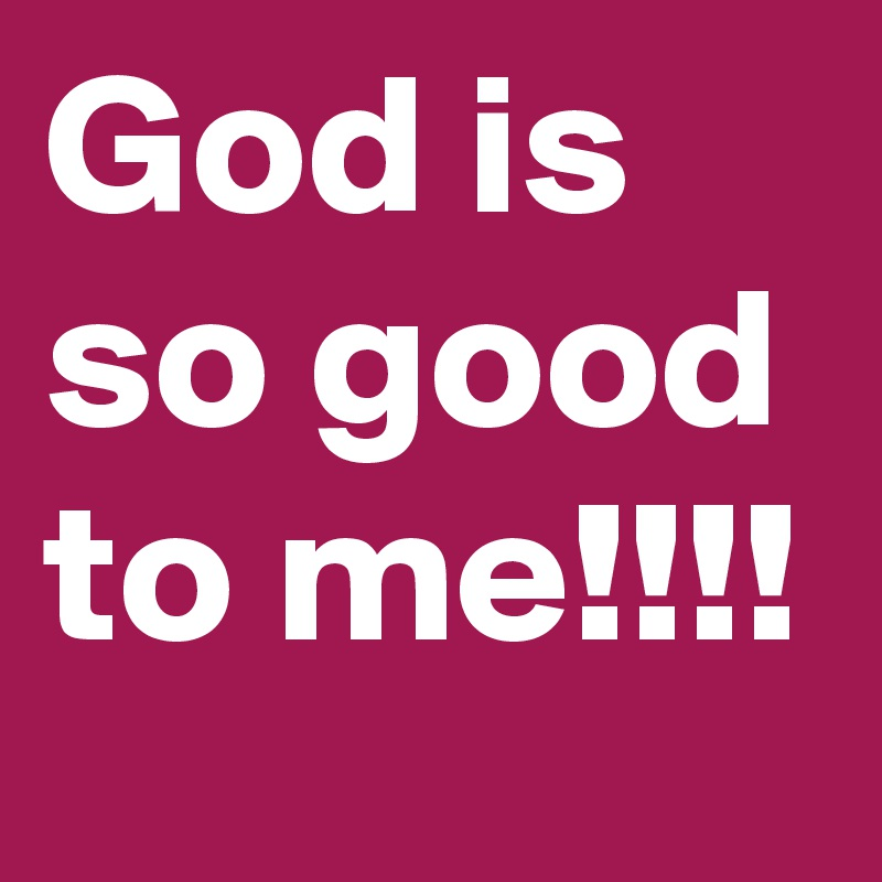 God Is So Good To Me Post By Eboneerose On Boldomatic