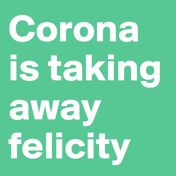 Corona is taking away felicity