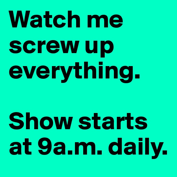 Watch me screw up everything.   Show starts at 9a.m. daily.