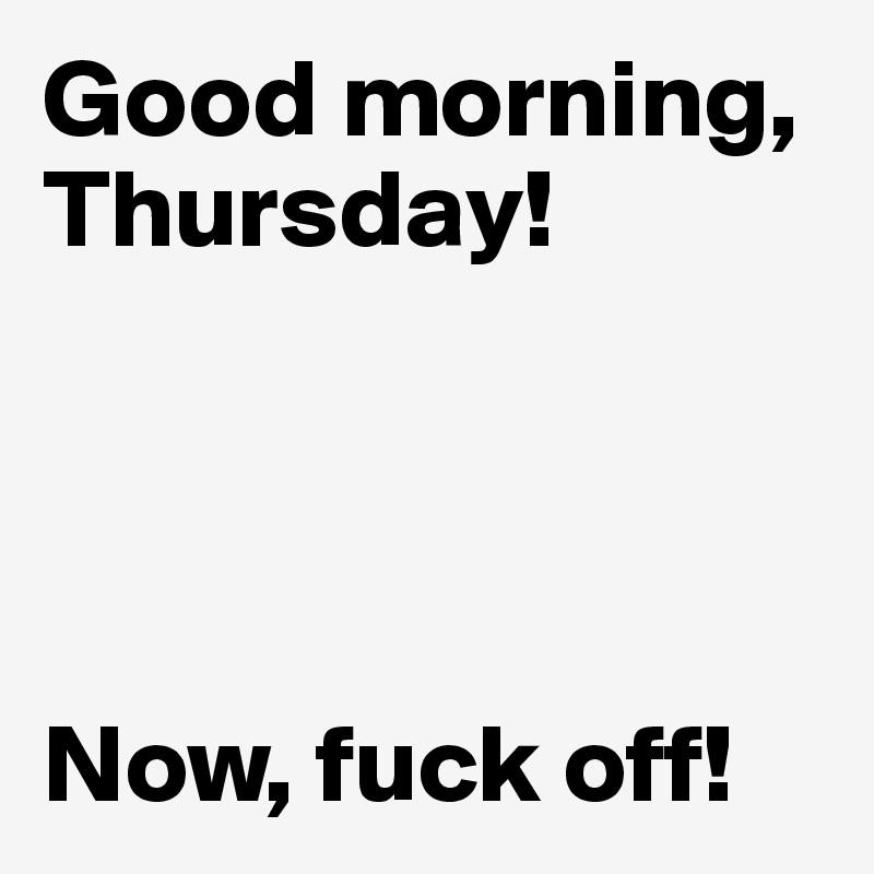 Good morning, Thursday!     Now, fuck off!