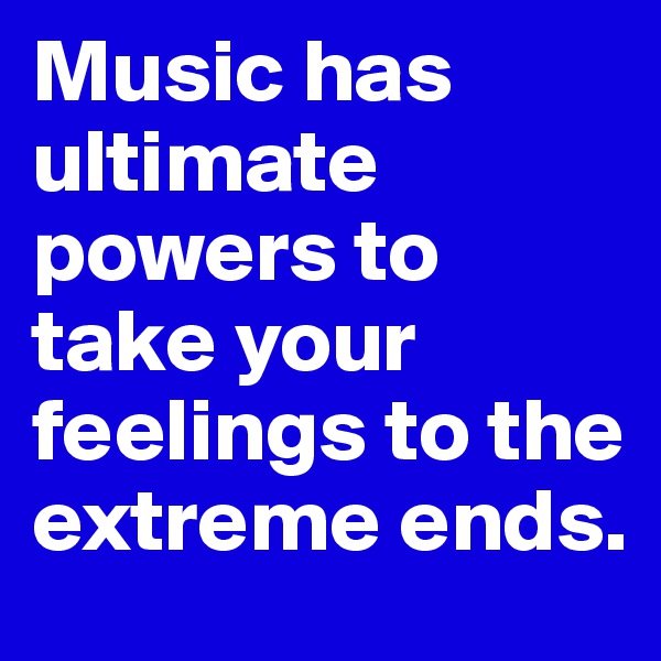 Music has ultimate powers to take your feelings to the extreme ends.