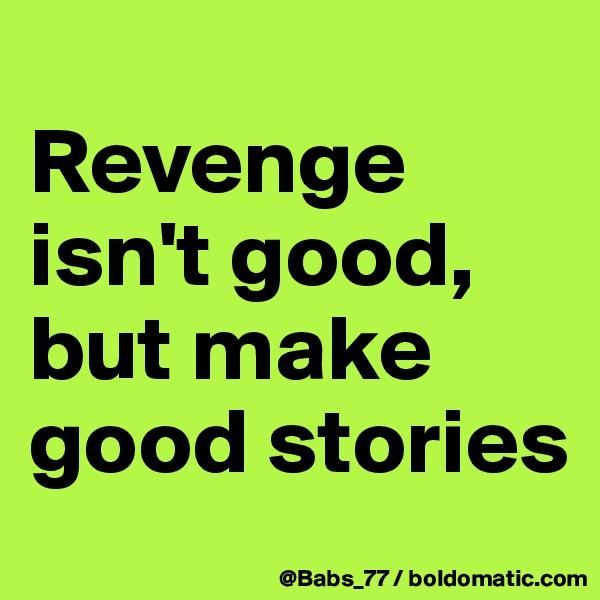 Revenge isn't good, but make good stories