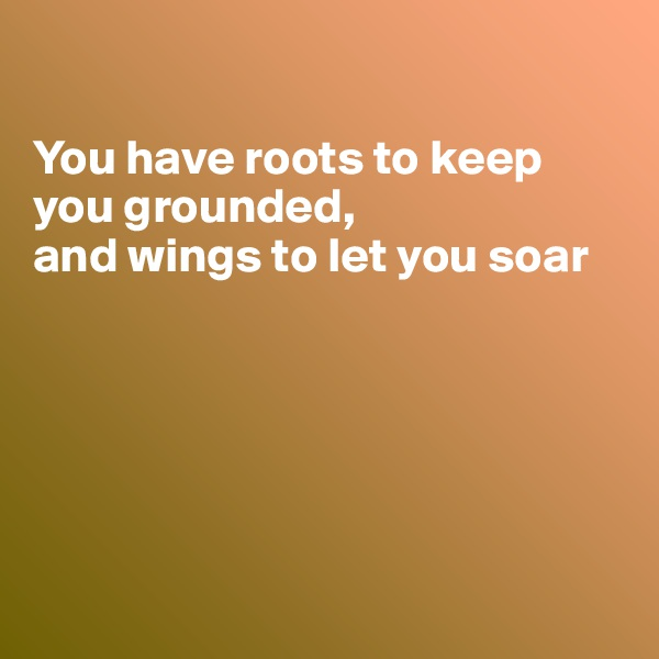 You have roots to keep you grounded, and wings to let you soar