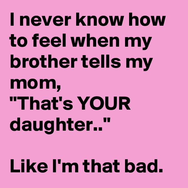 """I never know how to feel when my brother tells my mom,  """"That's YOUR daughter..""""  Like I'm that bad."""
