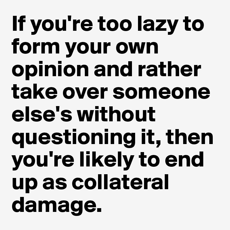 If you're too lazy to form your own opinion and rather take over someone else's without questioning it, then you're likely to end up as collateral damage.