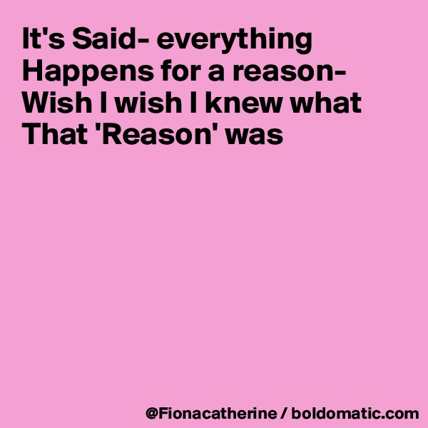 It's Said- everything  Happens for a reason- Wish I wish I knew what That 'Reason' was