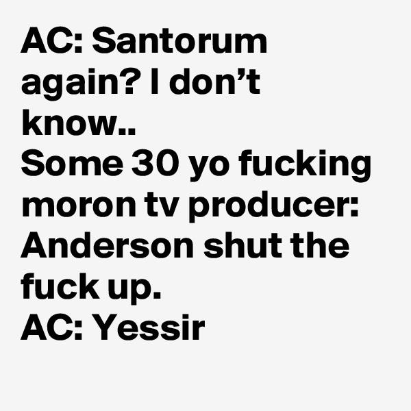 AC: Santorum again? I don't know.. Some 30 yo fucking moron tv producer: Anderson shut the fuck up. AC: Yessir