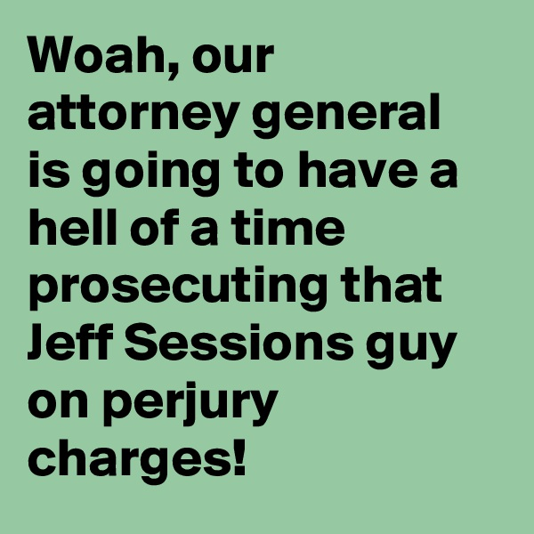 Woah, our attorney general is going to have a hell of a time prosecuting that Jeff Sessions guy on perjury charges!