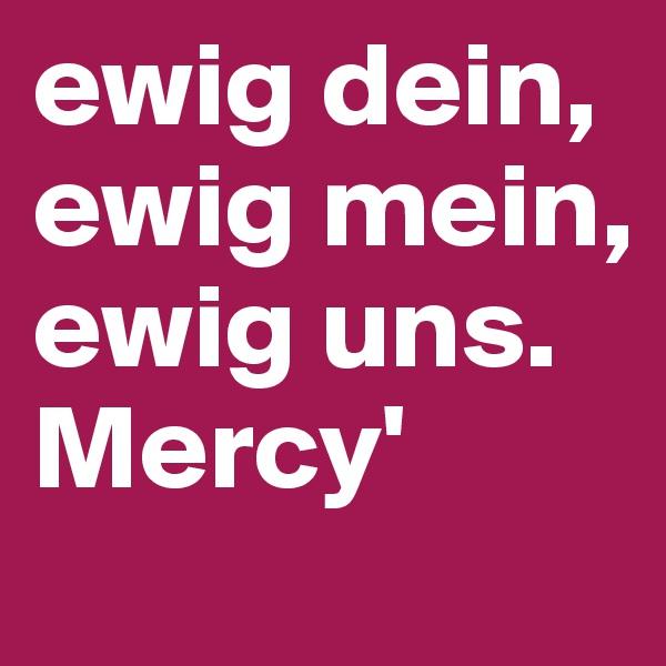 ewig dein,  ewig mein,  ewig uns. Mercy'