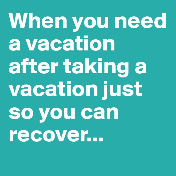 When you need a vacation after taking a vacation just so you can recover...